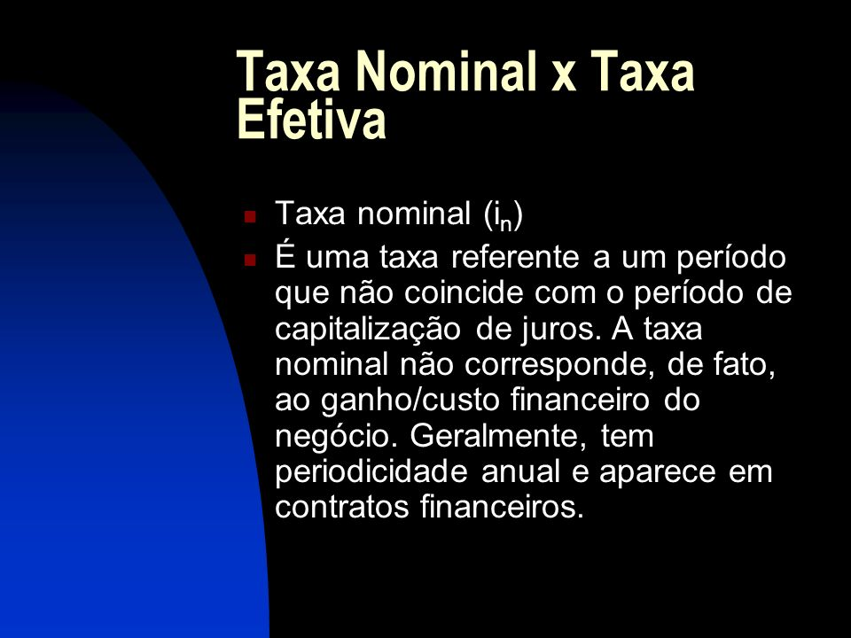 Taxa Nominal x Taxa Efetiva Taxa nominal (i n ) É uma taxa referente a um período que não coincide com o período de capitalização de juros.