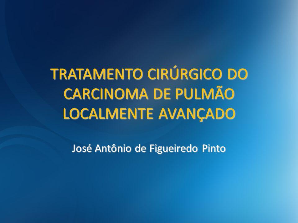 TRATAMENTO CIRÚRGICO DO CARCINOMA DE PULMÃO LOCALMENTE AVANÇADO José Antônio de Figueiredo Pinto