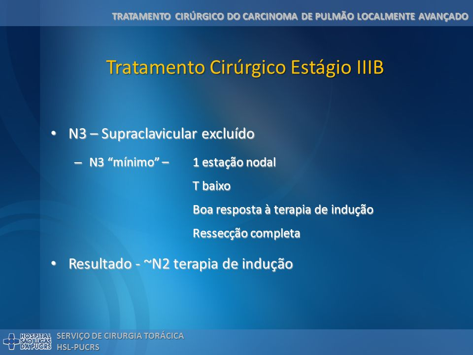 TRATAMENTO CIRÚRGICO DO CARCINOMA DE PULMÃO LOCALMENTE AVANÇADO SERVIÇO DE CIRURGIA TORÁCICA HSL-PUCRS Tratamento Cirúrgico Estágio IIIB N3 – Supracla