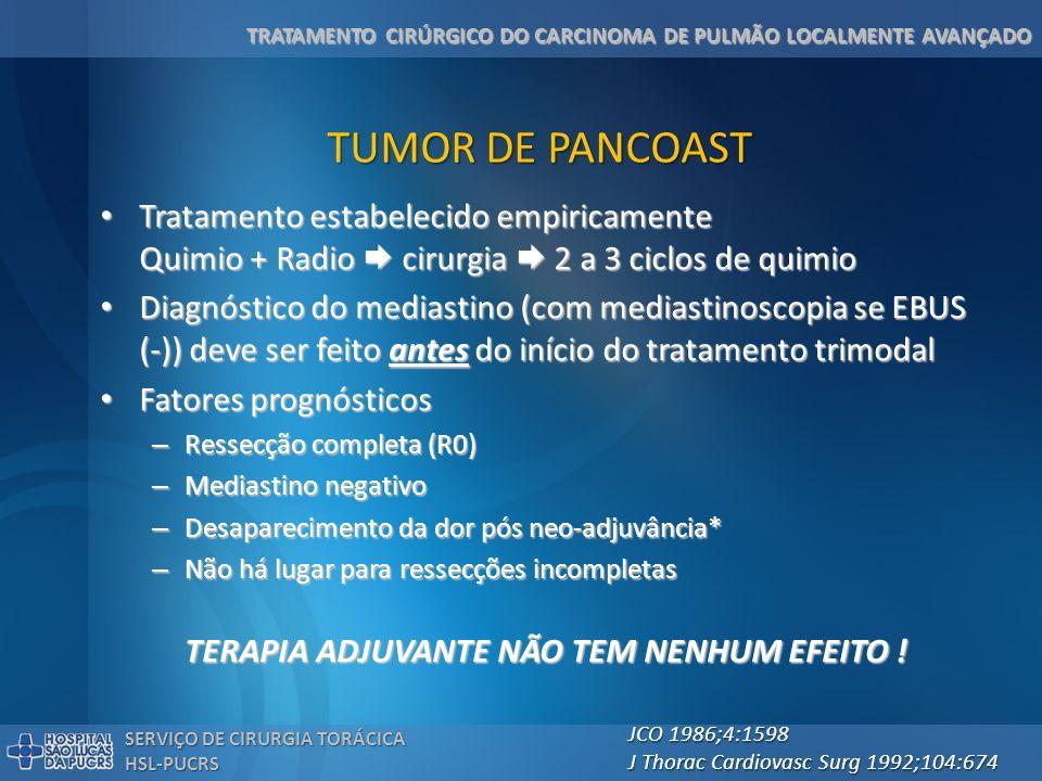TRATAMENTO CIRÚRGICO DO CARCINOMA DE PULMÃO LOCALMENTE AVANÇADO SERVIÇO DE CIRURGIA TORÁCICA HSL-PUCRS TUMOR DE PANCOAST Neo-adjuvância com Neo-adjuvância com – Cisplatina etoposide – Radioterpaia 45 Gy (somente tumor e fossa supraclavicular) Ressecção cirúrgica 4-6 semanas após Ressecção cirúrgica 4-6 semanas após 3 ciclos adicionais de quimioterapia 3 ciclos adicionais de quimioterapia Resultados Resultados – 92% dos pacientes completaram o tratamento pré-operatório – 60% de resposta patológica completa – 93% de ressecção completa – 70% de sobrevida em 2 anos – 44% de sobrevida em 5 anos – 12% de recidiva local J Thorac Cardiovasc Surg 2001;121:472 JCO 2007;25:313