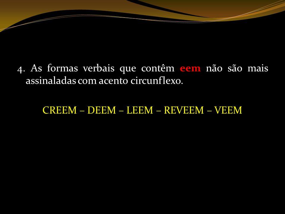 4. As formas verbais que contêm eem não são mais assinaladas com acento circunflexo. CREEM – DEEM – LEEM – REVEEM – VEEM