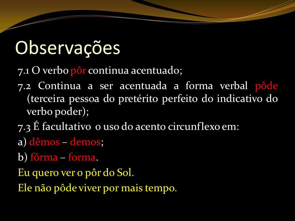 Observações 7.1 O verbo pôr continua acentuado; 7.2 Continua a ser acentuada a forma verbal pôde (terceira pessoa do pretérito perfeito do indicativo
