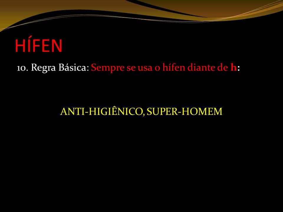 HÍFEN 10. Regra Básica: Sempre se usa o hífen diante de h: ANTI-HIGIÊNICO, SUPER-HOMEM