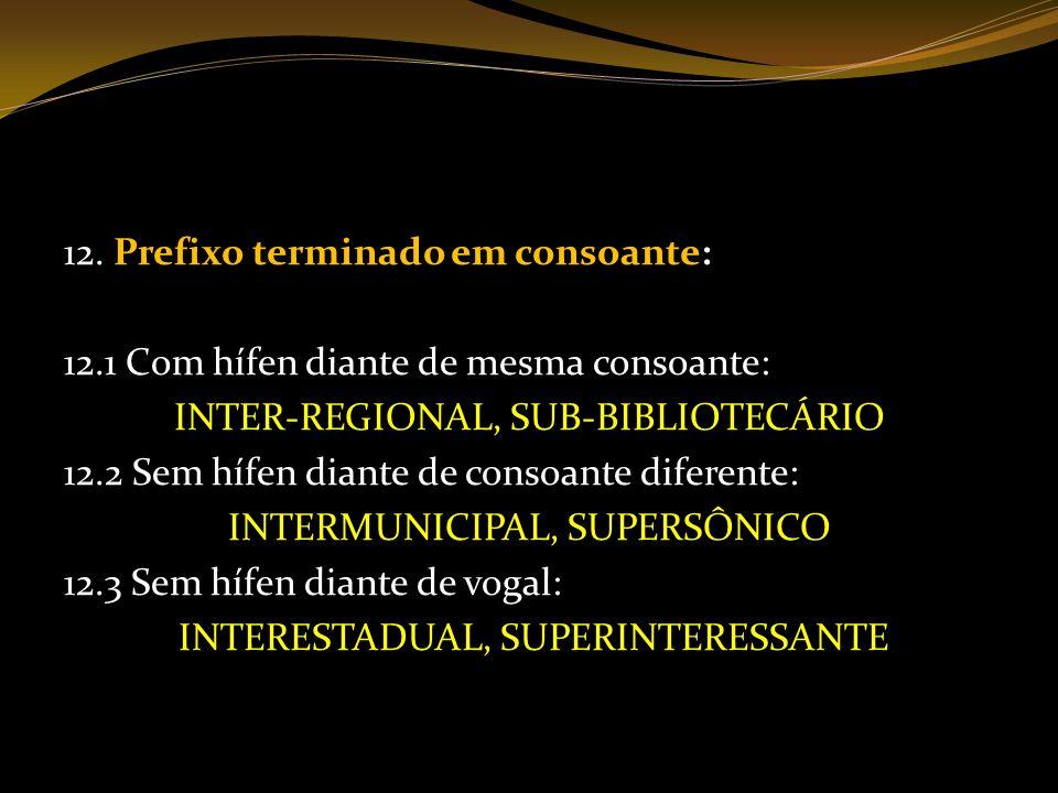 12. Prefixo terminado em consoante: 12.1 Com hífen diante de mesma consoante: INTER-REGIONAL, SUB-BIBLIOTECÁRIO 12.2 Sem hífen diante de consoante dif
