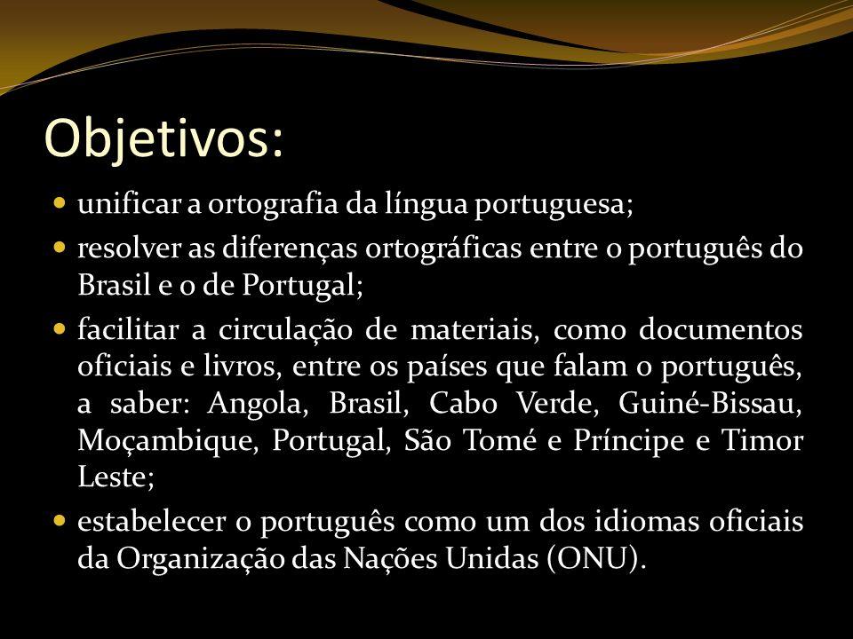 Objetivos: unificar a ortografia da língua portuguesa; resolver as diferenças ortográficas entre o português do Brasil e o de Portugal; facilitar a ci