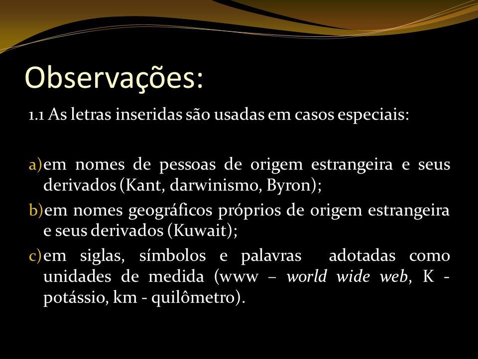 Observações: 1.1 As letras inseridas são usadas em casos especiais: a) em nomes de pessoas de origem estrangeira e seus derivados (Kant, darwinismo, B
