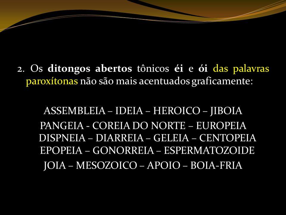 2. Os ditongos abertos tônicos éi e ói das palavras paroxítonas não são mais acentuados graficamente: ASSEMBLEIA – IDEIA – HEROICO – JIBOIA PANGEIA -