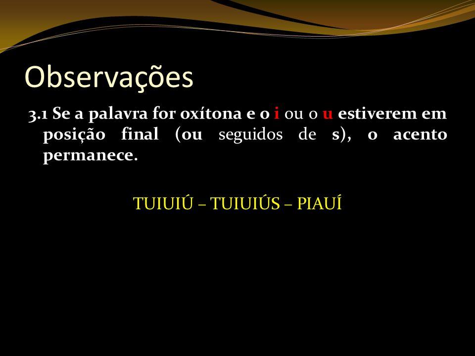 Observações 3.1 Se a palavra for oxítona e o i ou o u estiverem em posição final (ou seguidos de s), o acento permanece. TUIUIÚ – TUIUIÚS – PIAUÍ
