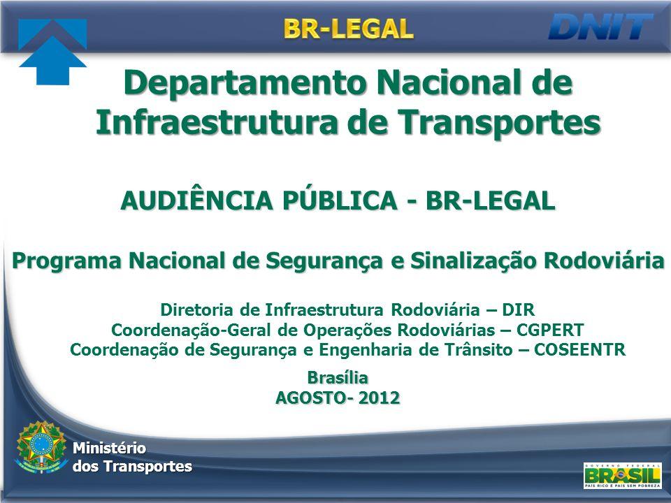 AUDIÊNCIA PÚBLICA - BR-LEGAL Programa Nacional de Segurança e Sinalização Rodoviária Brasília AGOSTO- 2012 Departamento Nacional de Infraestrutura de