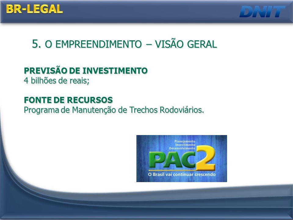 5. O EMPREENDIMENTO – VISÃO GERAL PREVISÃO DE INVESTIMENTO 4 bilhões de reais; FONTE DE RECURSOS Programa de Manutenção de Trechos Rodoviários.