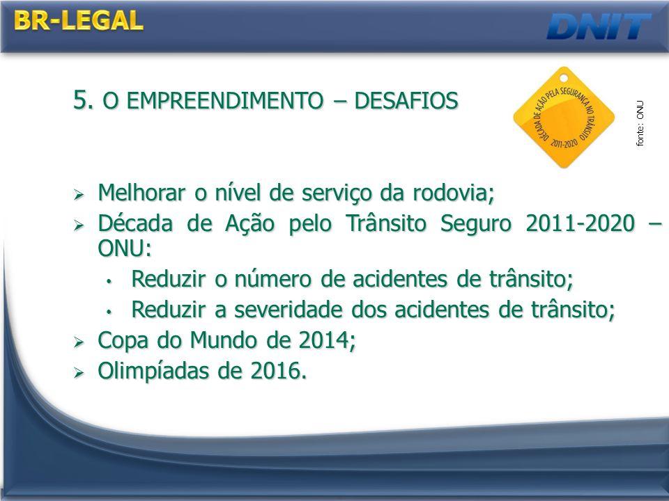 5. O EMPREENDIMENTO – DESAFIOS Melhorar o nível de serviço da rodovia; Melhorar o nível de serviço da rodovia; Década de Ação pelo Trânsito Seguro 201
