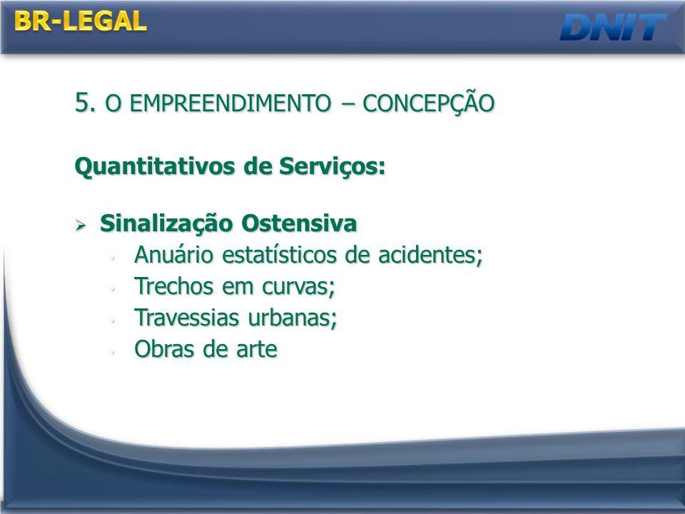 5. O EMPREENDIMENTO – CONCEPÇÃO Quantitativos de Serviços: Sinalização Ostensiva Sinalização Ostensiva Anuário estatísticos de acidentes; Anuário esta