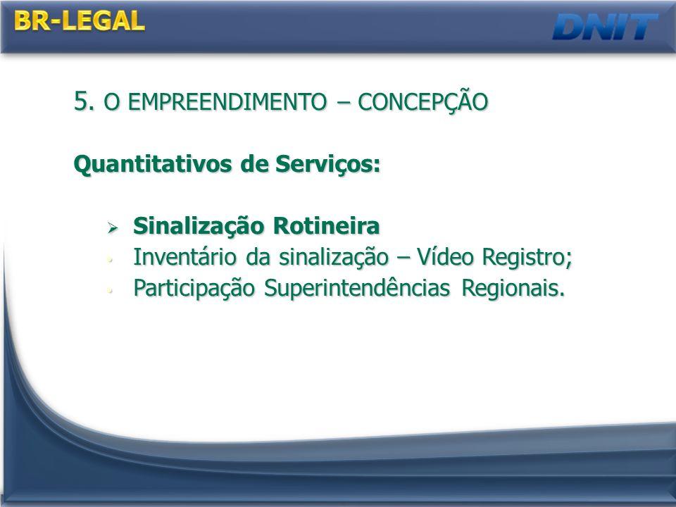 5. O EMPREENDIMENTO – CONCEPÇÃO Quantitativos de Serviços: Sinalização Rotineira Sinalização Rotineira Inventário da sinalização – Vídeo Registro; Inv