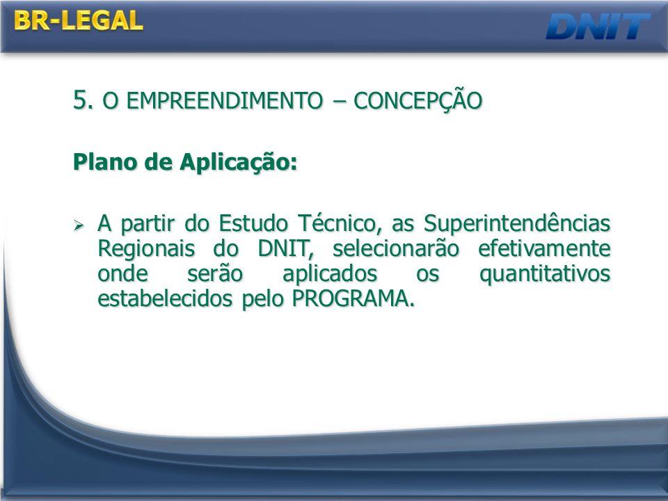 5. O EMPREENDIMENTO – CONCEPÇÃO Plano de Aplicação: A partir do Estudo Técnico, as Superintendências Regionais do DNIT, selecionarão efetivamente onde