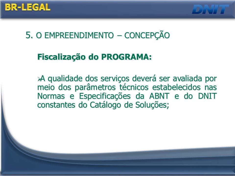 5. O EMPREENDIMENTO – CONCEPÇÃO Fiscalização do PROGRAMA: A qualidade dos serviços deverá ser avaliada por meio dos parâmetros técnicos estabelecidos