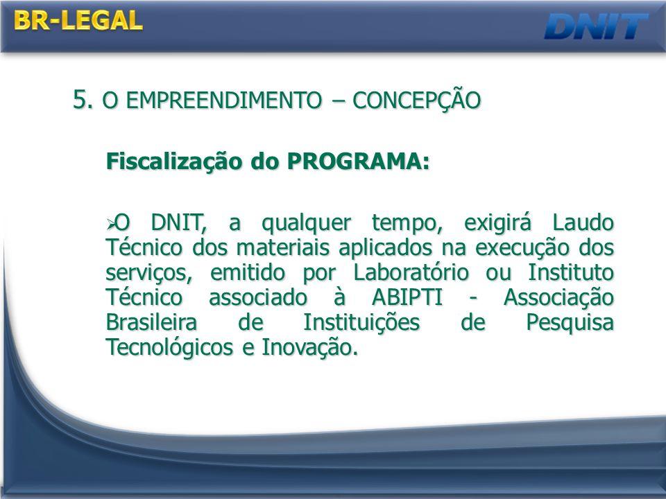 5. O EMPREENDIMENTO – CONCEPÇÃO Fiscalização do PROGRAMA: O DNIT, a qualquer tempo, exigirá Laudo Técnico dos materiais aplicados na execução dos serv