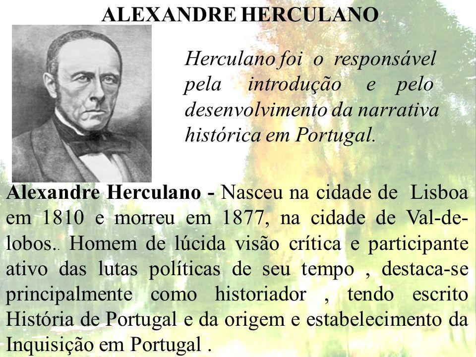 ALEXANDRE HERCULANO Alexandre Herculano - Nasceu na cidade de Lisboa em 1810 e morreu em 1877, na cidade de Val-de- lobos.. Homem de lúcida visão crít