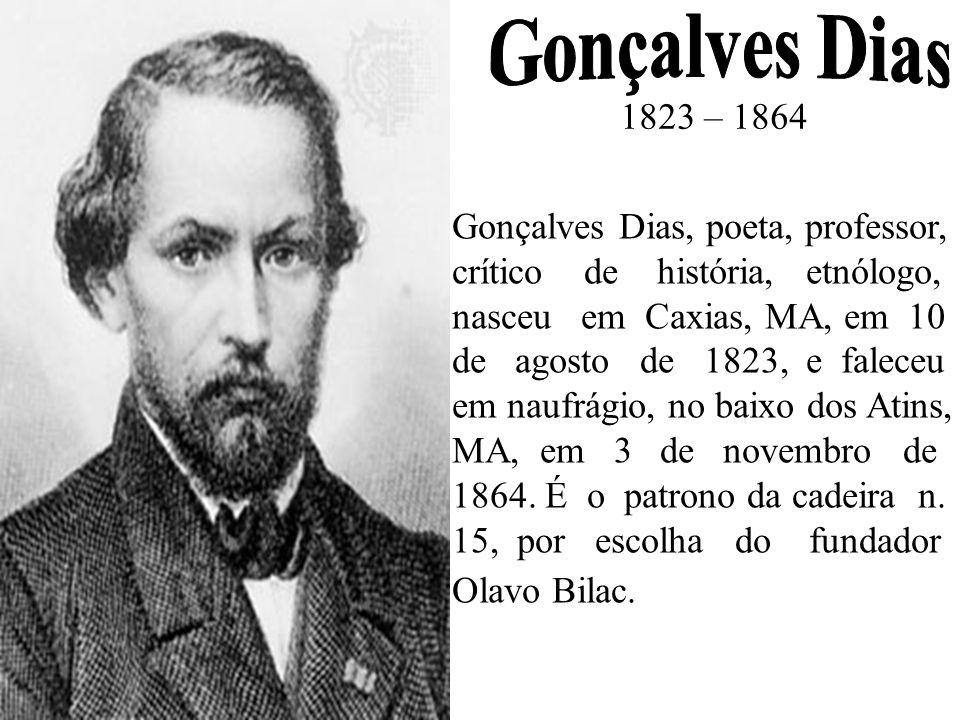 Gonçalves Dias, poeta, professor, crítico de história, etnólogo, nasceu em Caxias, MA, em 10 de agosto de 1823, e faleceu em naufrágio, no baixo dos A