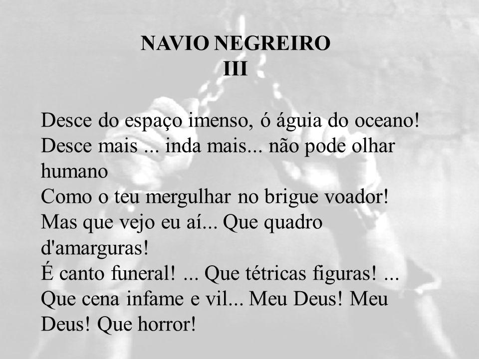 NAVIO NEGREIRO III Desce do espaço imenso, ó águia do oceano! Desce mais... inda mais... não pode olhar humano Como o teu mergulhar no brigue voador!