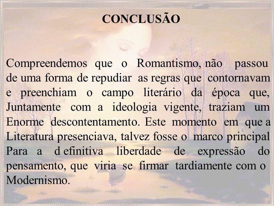 CONCLUSÃO Compreendemos que o Romantismo, não passou de uma forma de repudiar as regras que contornavam e preenchiam o campo literário da época que, J