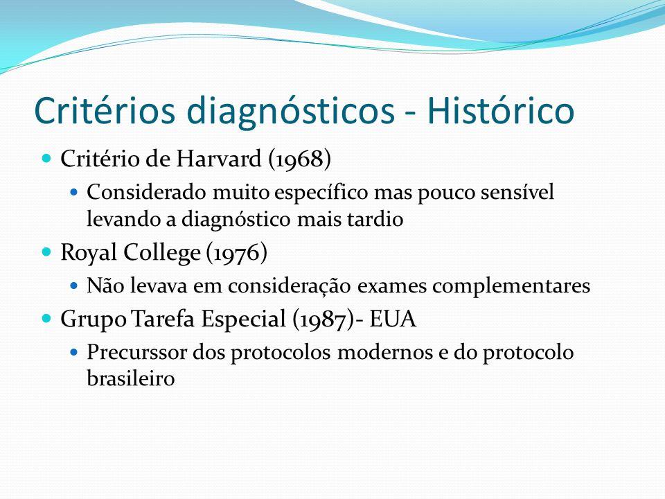 Critérios diagnósticos - Histórico Critério de Harvard (1968) Considerado muito específico mas pouco sensível levando a diagnóstico mais tardio Royal College (1976) Não levava em consideração exames complementares Grupo Tarefa Especial (1987)- EUA Precurssor dos protocolos modernos e do protocolo brasileiro