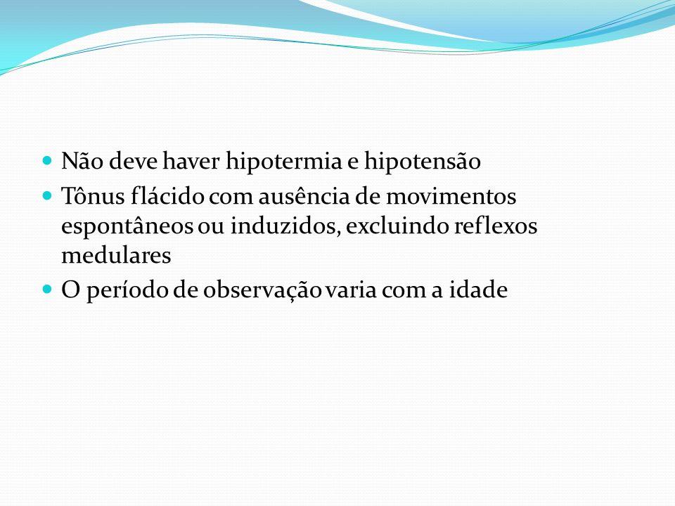 Não deve haver hipotermia e hipotensão Tônus flácido com ausência de movimentos espontâneos ou induzidos, excluindo reflexos medulares O período de observação varia com a idade