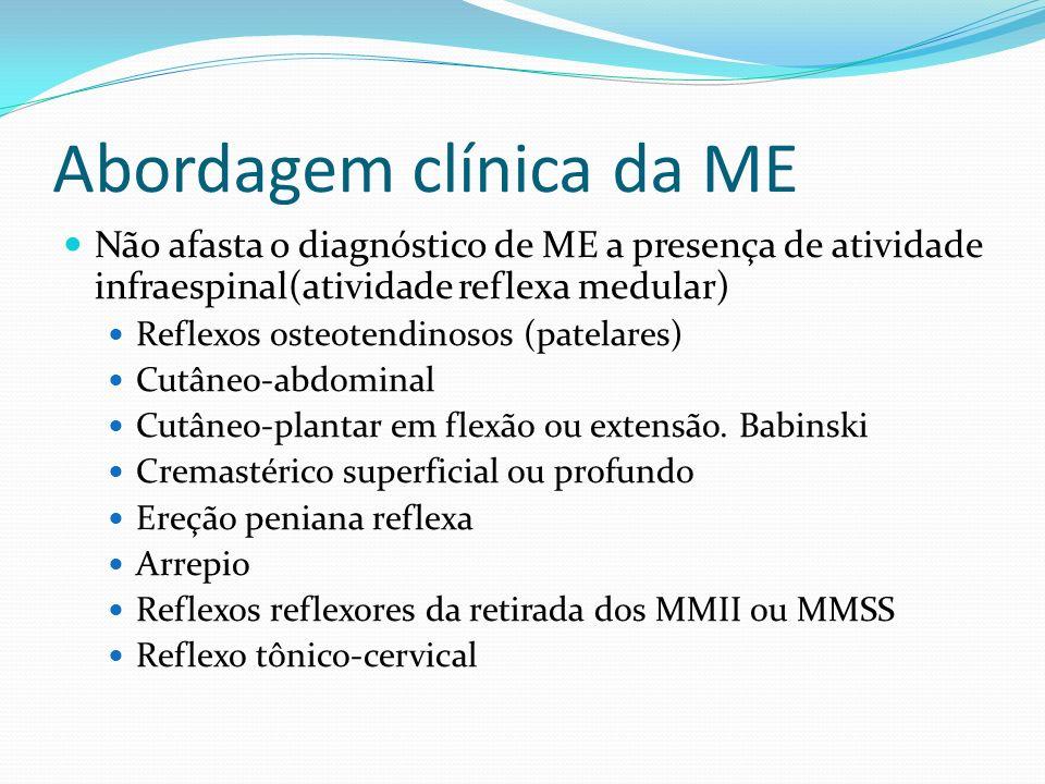 Abordagem clínica da ME Não afasta o diagnóstico de ME a presença de atividade infraespinal(atividade reflexa medular) Reflexos osteotendinosos (patelares) Cutâneo-abdominal Cutâneo-plantar em flexão ou extensão.