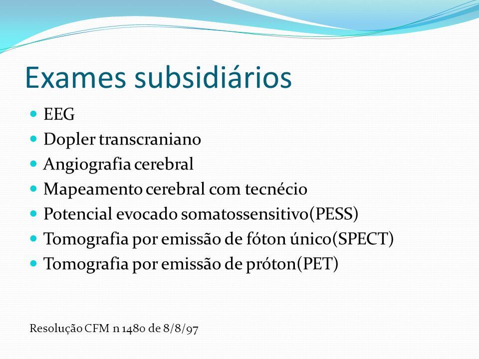 Exames subsidiários EEG Dopler transcraniano Angiografia cerebral Mapeamento cerebral com tecnécio Potencial evocado somatossensitivo(PESS) Tomografia por emissão de fóton único(SPECT) Tomografia por emissão de próton(PET) Resolução CFM n 1480 de 8/8/97