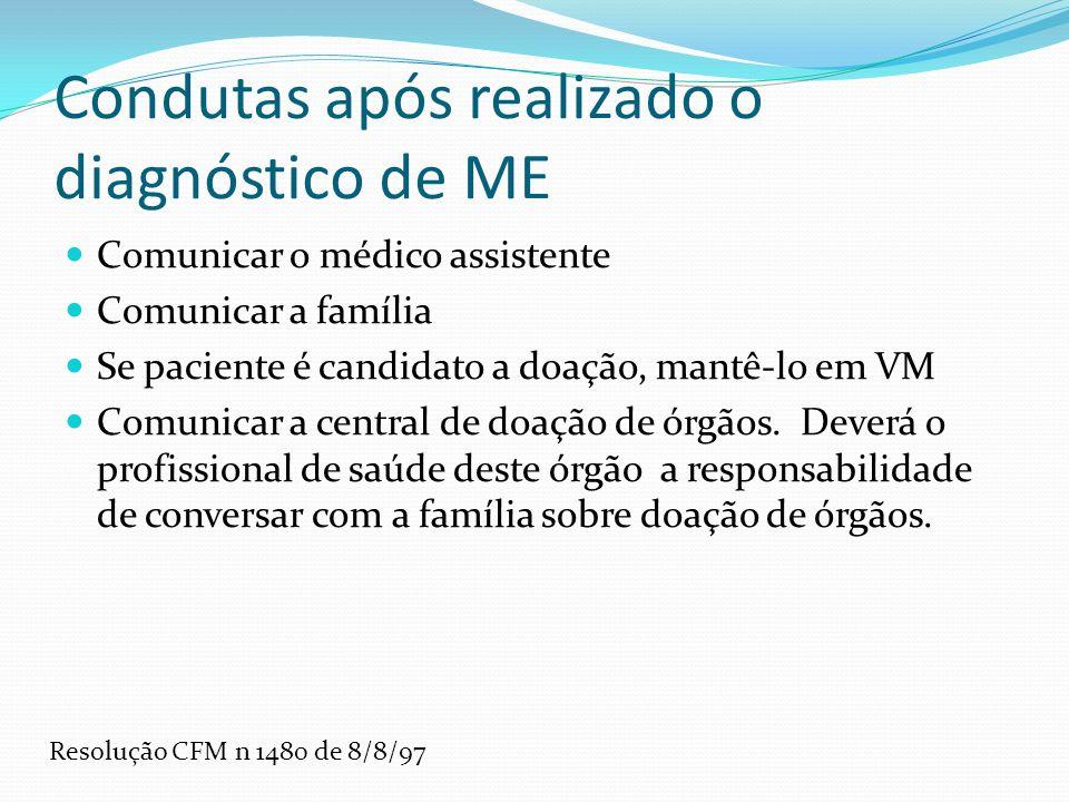Condutas após realizado o diagnóstico de ME Comunicar o médico assistente Comunicar a família Se paciente é candidato a doação, mantê-lo em VM Comunicar a central de doação de órgãos.