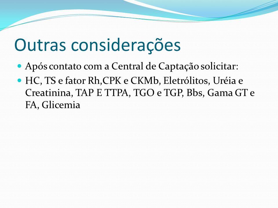 Outras considerações Após contato com a Central de Captação solicitar: HC, TS e fator Rh,CPK e CKMb, Eletrólitos, Uréia e Creatinina, TAP E TTPA, TGO e TGP, Bbs, Gama GT e FA, Glicemia