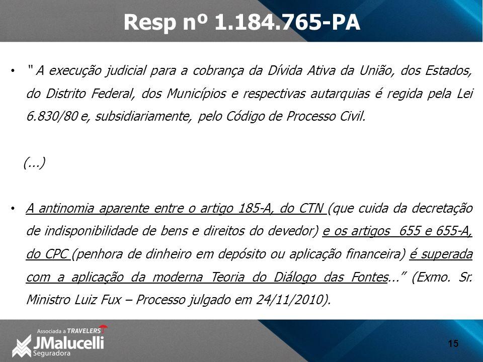 15 Resp nº 1.184.765-PA A execução judicial para a cobrança da Dívida Ativa da União, dos Estados, do Distrito Federal, dos Municípios e respectivas autarquias é regida pela Lei 6.830/80 e, subsidiariamente, pelo Código de Processo Civil.