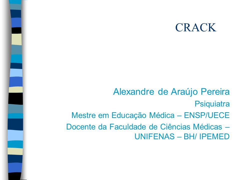 CRACK Alexandre de Araújo Pereira Psiquiatra Mestre em Educação Médica – ENSP/UECE Docente da Faculdade de Ciências Médicas – UNIFENAS – BH/ IPEMED
