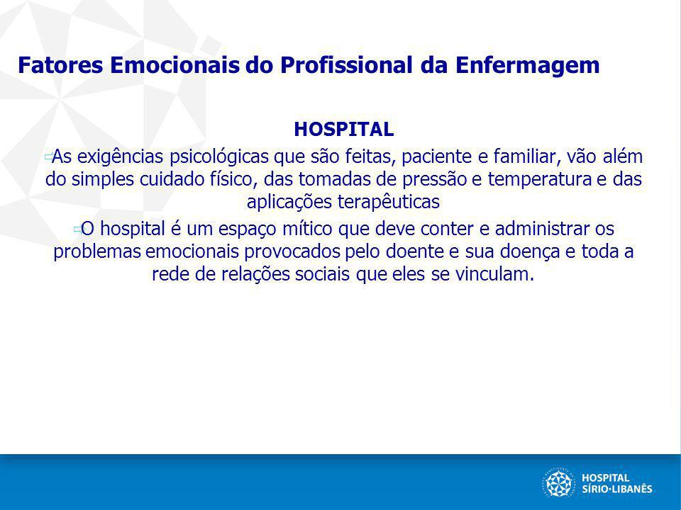 Fatores Emocionais do Profissional da Enfermagem HOSPITAL As exigências psicológicas que são feitas, paciente e familiar, vão além do simples cuidado