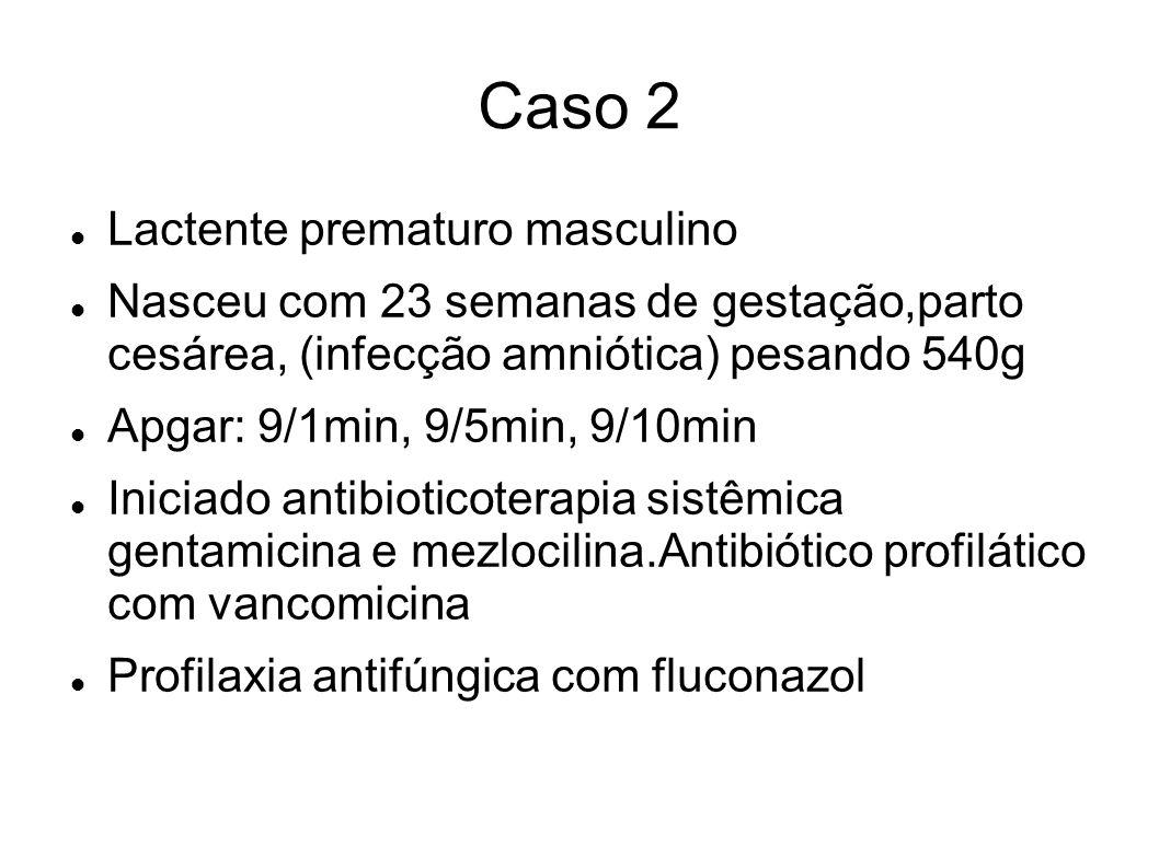 Caso 2 Lactente prematuro masculino Nasceu com 23 semanas de gestação,parto cesárea, (infecção amniótica) pesando 540g Apgar: 9/1min, 9/5min, 9/10min