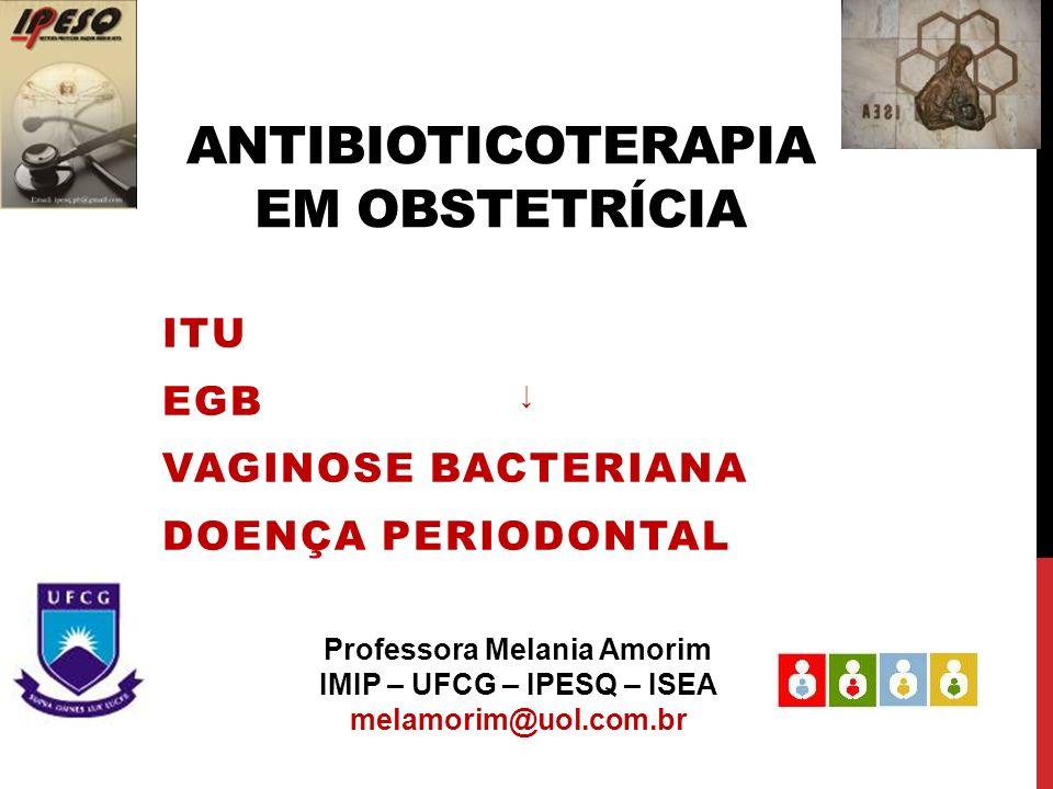 ANTIBIOTICOTERAPIA EM OBSTETRÍCIA ITU EGB VAGINOSE BACTERIANA DOENÇA PERIODONTAL Professora Melania Amorim IMIP – UFCG – IPESQ – ISEA melamorim@uol.co