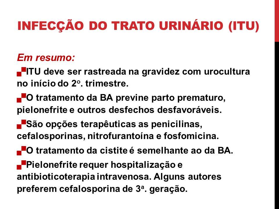Em resumo: ITU deve ser rastreada na gravidez com urocultura no início do 2 o. trimestre. O tratamento da BA previne parto prematuro, pielonefrite e o