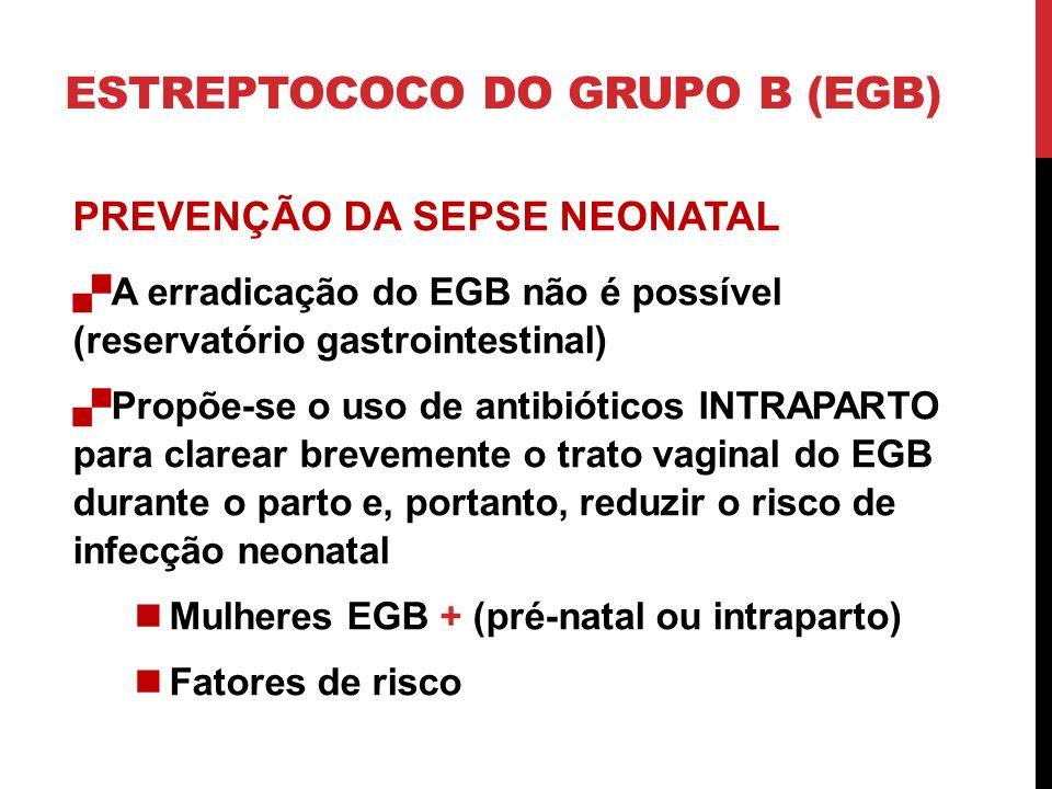 ESTREPTOCOCO DO GRUPO B (EGB) PREVENÇÃO DA SEPSE NEONATAL A erradicação do EGB não é possível (reservatório gastrointestinal) Propõe-se o uso de antibióticos INTRAPARTO para clarear brevemente o trato vaginal do EGB durante o parto e, portanto, reduzir o risco de infecção neonatal Mulheres EGB + (pré-natal ou intraparto) Fatores de risco