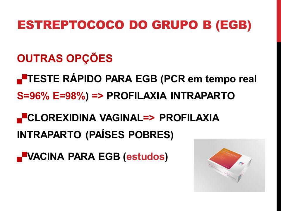 OUTRAS OPÇÕES TESTE RÁPIDO PARA EGB (PCR em tempo real S=96% E=98%) => PROFILAXIA INTRAPARTO CLOREXIDINA VAGINAL=> PROFILAXIA INTRAPARTO (PAÍSES POBRES) VACINA PARA EGB (estudos) ESTREPTOCOCO DO GRUPO B (EGB)