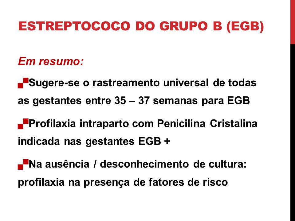 Em resumo: Sugere-se o rastreamento universal de todas as gestantes entre 35 – 37 semanas para EGB Profilaxia intraparto com Penicilina Cristalina indicada nas gestantes EGB + Na ausência / desconhecimento de cultura: profilaxia na presença de fatores de risco ESTREPTOCOCO DO GRUPO B (EGB)
