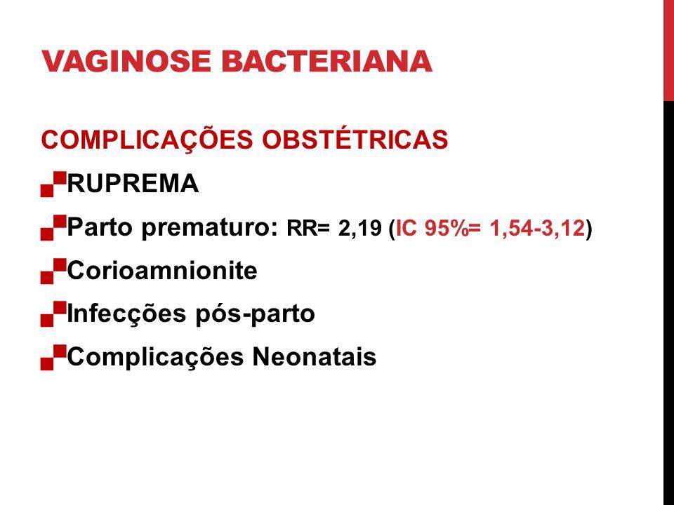 VAGINOSE BACTERIANA COMPLICAÇÕES OBSTÉTRICAS RUPREMA Parto prematuro: RR= 2,19 (IC 95%= 1,54-3,12) Corioamnionite Infecções pós-parto Complicações Neonatais