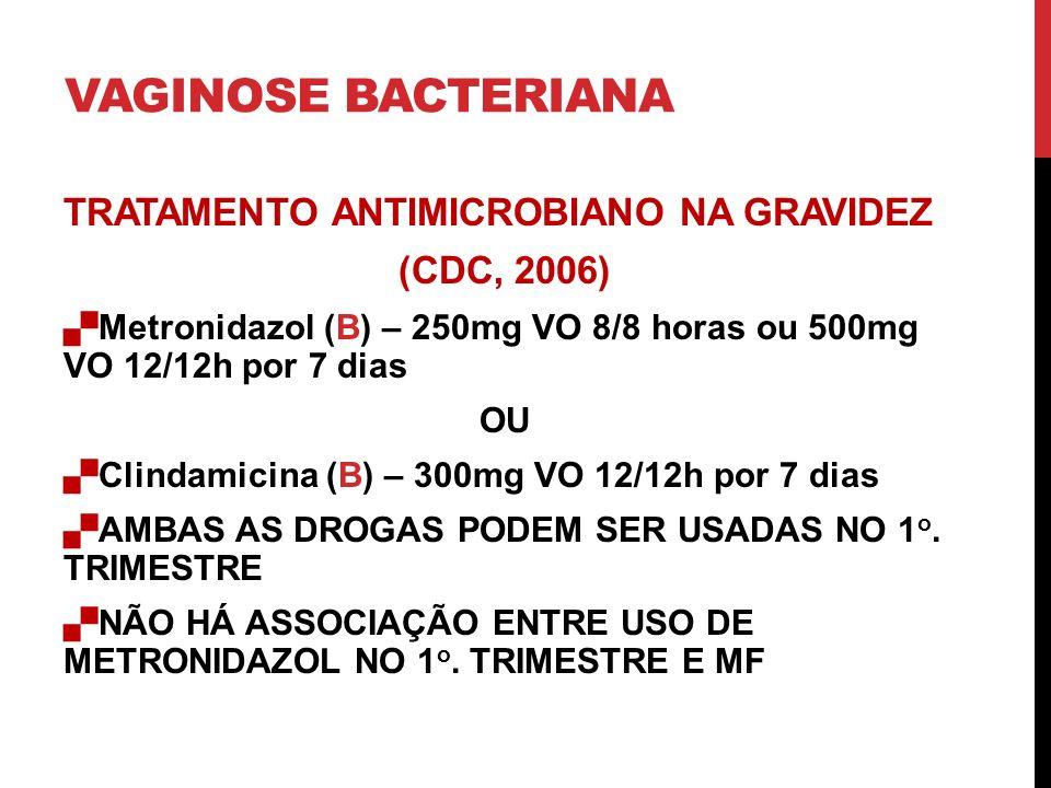 VAGINOSE BACTERIANA TRATAMENTO ANTIMICROBIANO NA GRAVIDEZ (CDC, 2006) Metronidazol (B) – 250mg VO 8/8 horas ou 500mg VO 12/12h por 7 dias OU Clindamicina (B) – 300mg VO 12/12h por 7 dias AMBAS AS DROGAS PODEM SER USADAS NO 1 o.