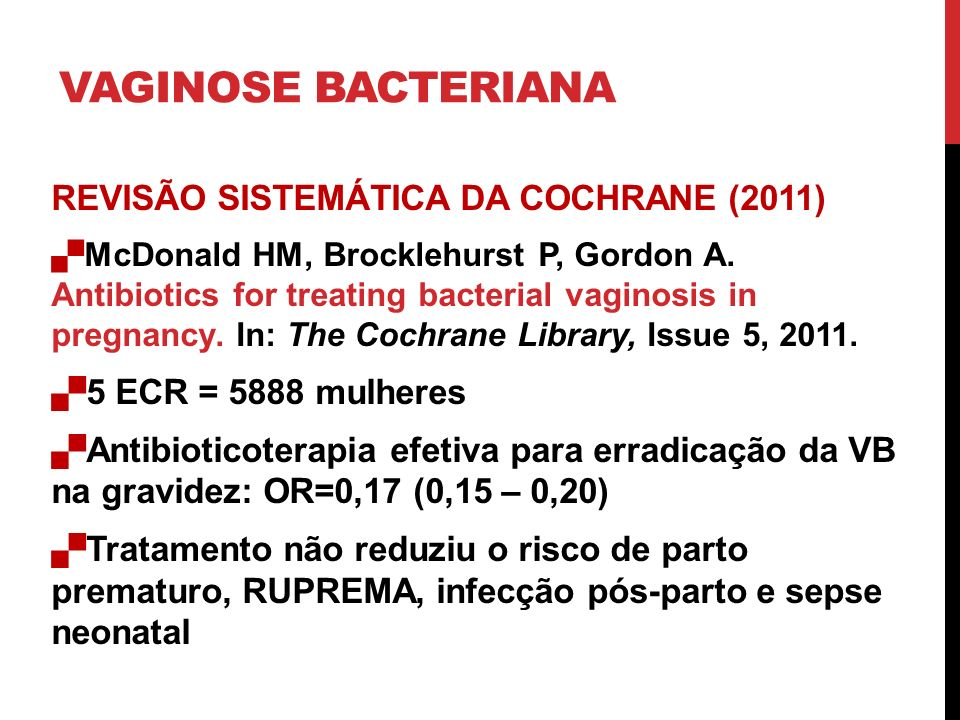 VAGINOSE BACTERIANA REVISÃO SISTEMÁTICA DA COCHRANE (2011) McDonald HM, Brocklehurst P, Gordon A. Antibiotics for treating bacterial vaginosis in preg