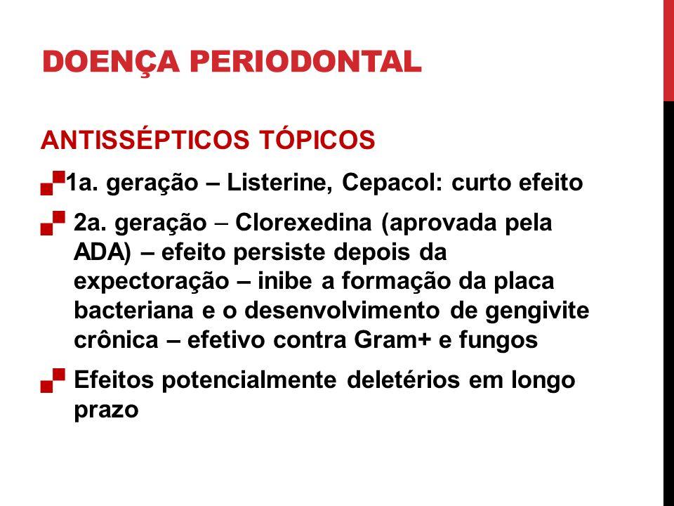 DOENÇA PERIODONTAL ANTISSÉPTICOS TÓPICOS 1a. geração – Listerine, Cepacol: curto efeito 2a. geração – Clorexedina (aprovada pela ADA) – efeito persist