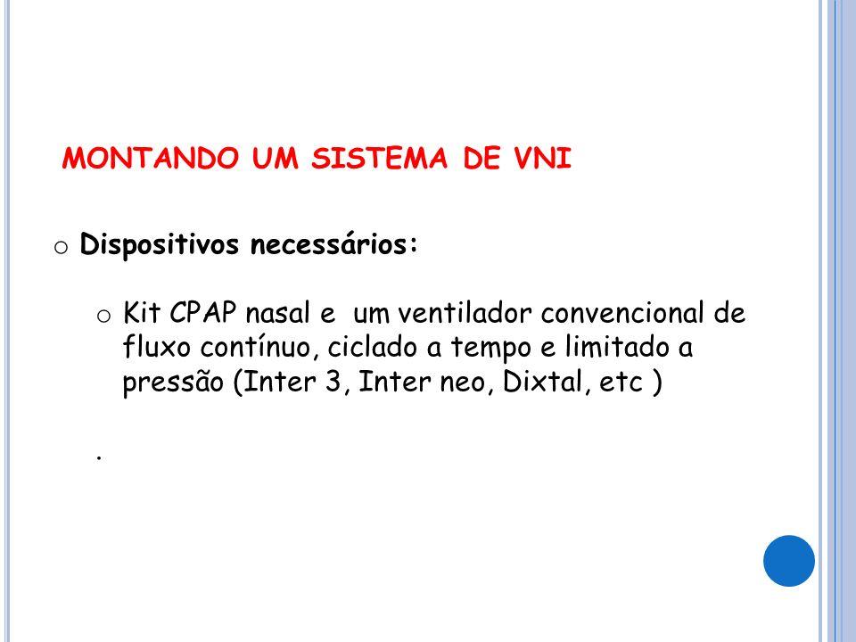 MONTANDO UM SISTEMA DE VNI o Dispositivos necessários: o Kit CPAP nasal e um ventilador convencional de fluxo contínuo, ciclado a tempo e limitado a pressão (Inter 3, Inter neo, Dixtal, etc ).