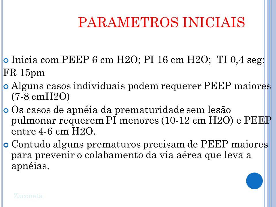 Inicia com PEEP 6 cm H2O; PI 16 cm H2O; TI 0,4 seg; FR 15pm Alguns casos individuais podem requerer PEEP maiores (7-8 cmH2O) Os casos de apnéia da prematuridade sem lesão pulmonar requerem PI menores (10-12 cm H2O) e PEEP entre 4-6 cm H2O.