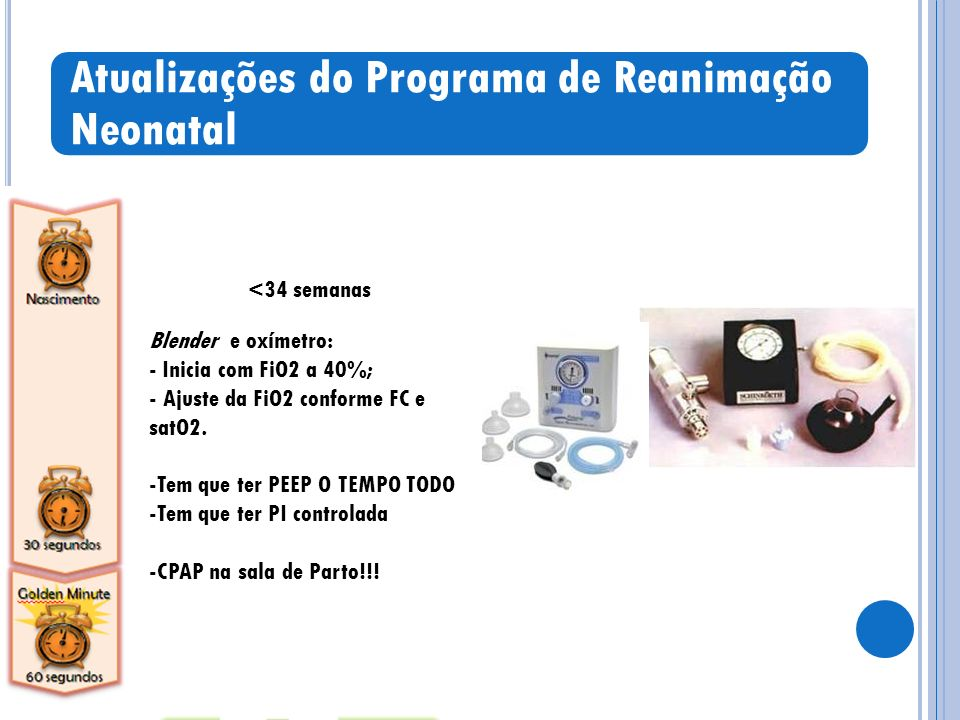 Atualizações do Programa de Reanimação Neonatal <34 semanas Blender e oxímetro: - Inicia com FiO2 a 40%; - Ajuste da FiO2 conforme FC e satO2.