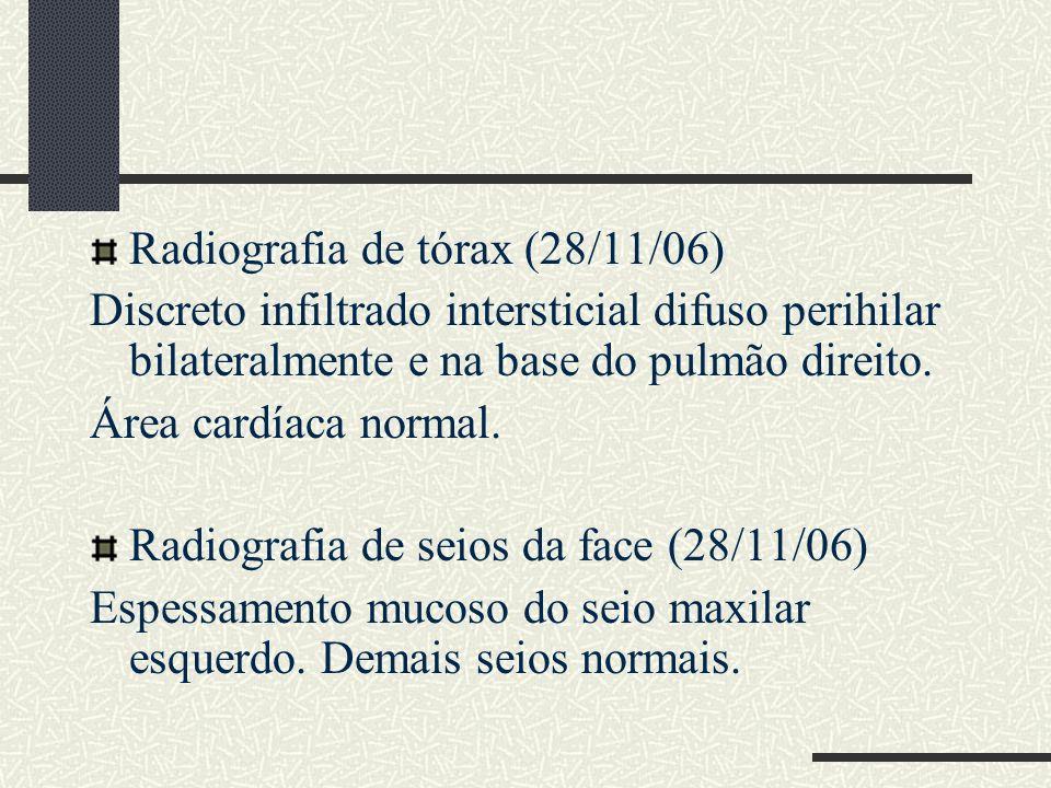 Radiografia de tórax (28/11/06) Discreto infiltrado intersticial difuso perihilar bilateralmente e na base do pulmão direito. Área cardíaca normal. Ra