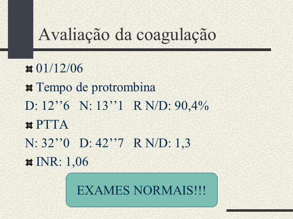Avaliação da coagulação 01/12/06 Tempo de protrombina D: 126 N: 131 R N/D: 90,4% PTTA N: 320 D: 427 R N/D: 1,3 INR: 1,06 EXAMES NORMAIS!!!