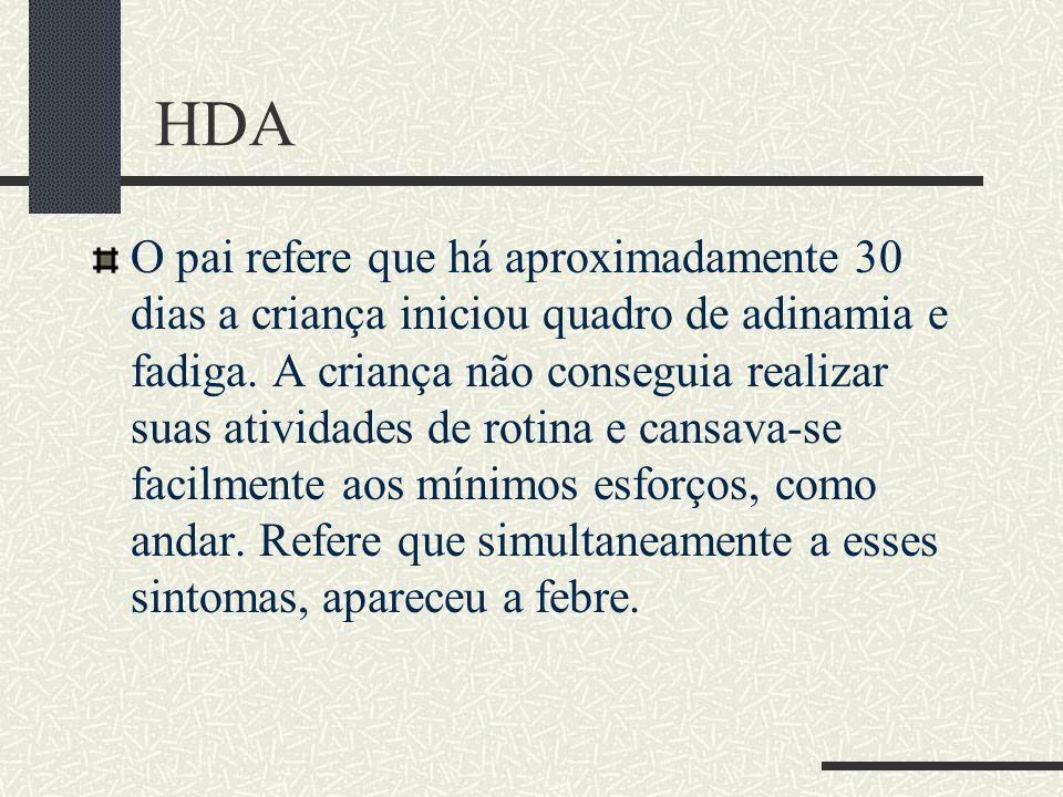 HDA O pai refere que há aproximadamente 30 dias a criança iniciou quadro de adinamia e fadiga. A criança não conseguia realizar suas atividades de rot
