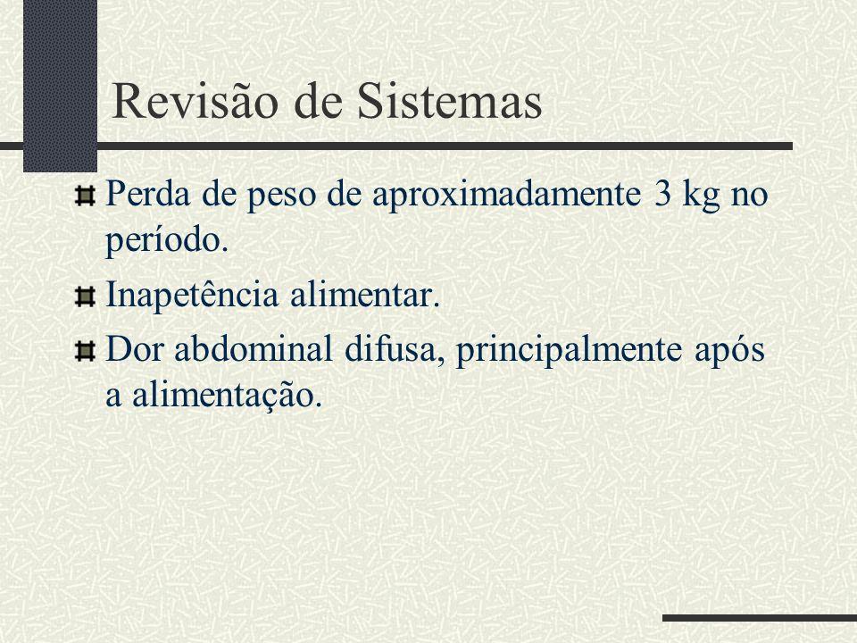 Revisão de Sistemas Perda de peso de aproximadamente 3 kg no período. Inapetência alimentar. Dor abdominal difusa, principalmente após a alimentação.